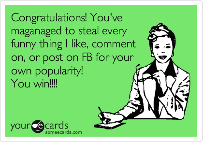 Congratulations! You'vemaganaged to steal everyfunny thing I like, commenton, or post on FB for yourown popularity! You win!!!!