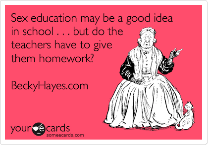 Sex education may be a good idea in school . . . but do the  teachers have to give them homework?  BeckyHayes.com