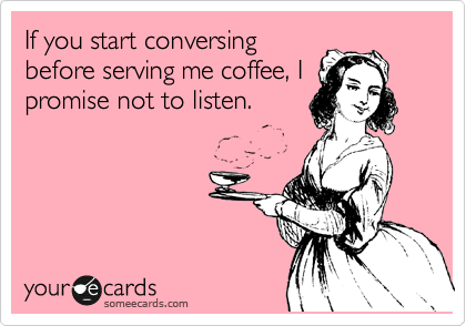 If you start conversing before serving me coffee, I promise not to listen.