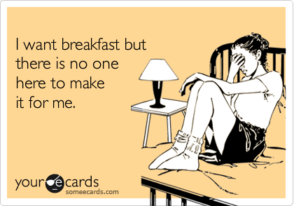 I want breakfast but there is no one here to make  it for me.
