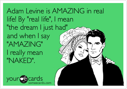 """Adam Levine is AMAZING in real life! By """"real life"""", I mean """"the dream I just had"""" and when I say """"AMAZING"""" I really mean """"NAKED""""."""
