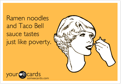Ramen noodles  and Taco Bell  sauce tastes just like poverty.