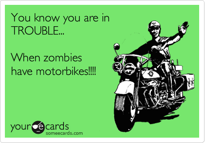You know you are in  TROUBLE...  When zombies have motorbikes!!!!