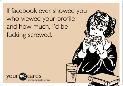 If facebook ever showed you who viewed your profile and how much, I'd be fucking screwed.