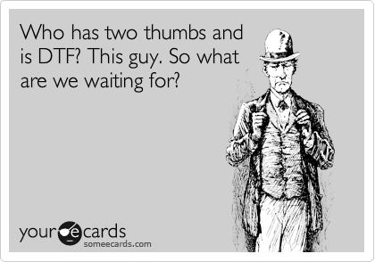 Who has two thumbs and is DTF? This guy. So what are we waiting for?
