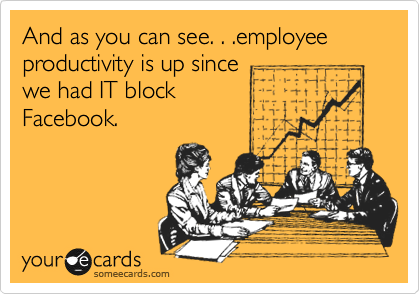 And as you can see. . .employee productivity is up since we had IT block  Facebook.