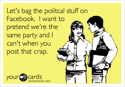 Let's bag the politcal stuff on Facebook.  I want to pretend we're the same party and I can't when you post that crap.