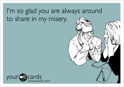 I'm so glad you are always around to share in my misery.