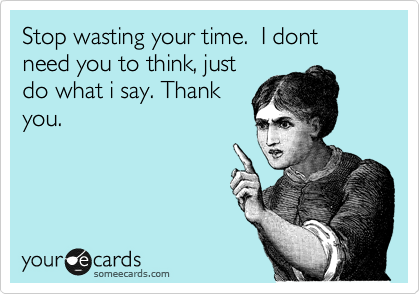 Stop wasting your time.  I dont need you to think, just do what i say. Thank you.