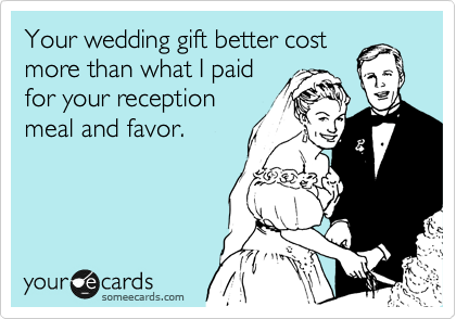 Your wedding gift better cost more than what I paid for your reception meal and favor.