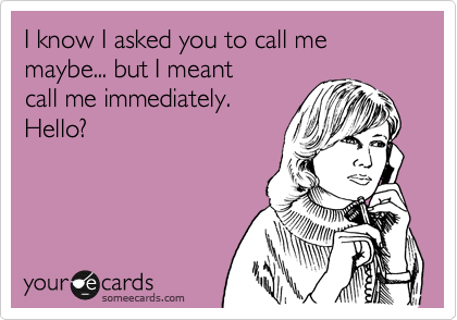 I know I asked you to call me maybe... but I meant  call me immediately. Hello?