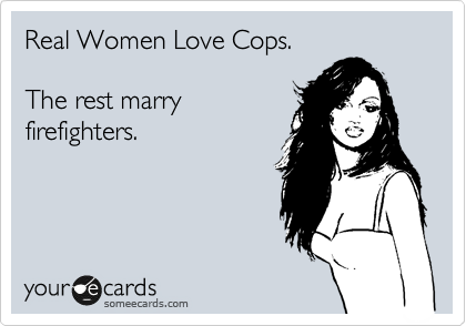 Real Women Love Cops.  The rest marry firefighters.