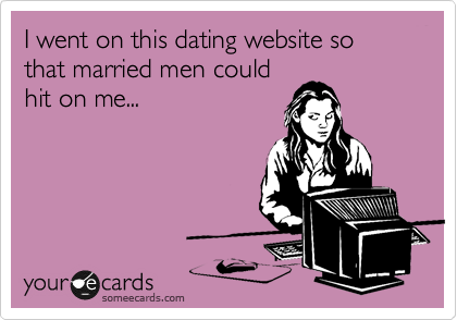 I went on this dating website so that married men could hit on me...