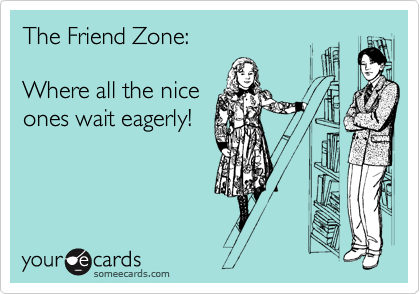 The Friend Zone:  Where all the nice ones wait eagerly!