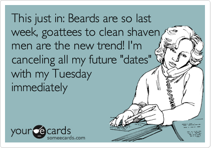 "This just in: Beards are so last week, goattees to clean shaven  men are the new trend! I'm canceling all my future ""dates"" with my Tuesday immediately"