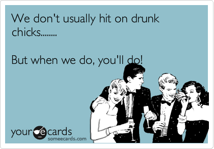 We don't usually hit on drunk chicks........  But when we do, you'll do!