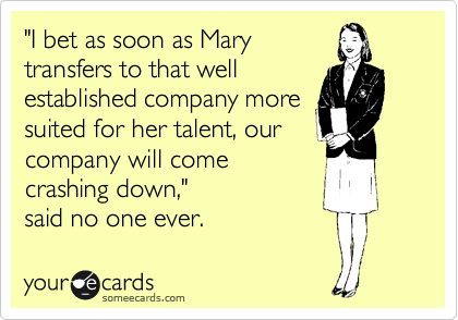 """I bet as soon as Mary transfers to that well established company more suited for her talent, our company will come crashing down,""  said no one ever."