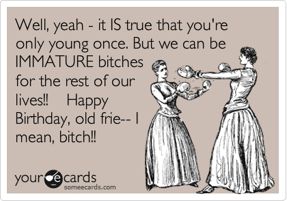 Well, yeah - it IS true that you're only young once. But we can be IMMATURE bitches for the rest of our lives!!    Happy Birthday, old frie-- I mean, bitch!!