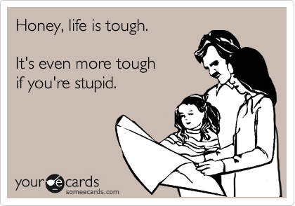 Honey, life is tough.     It's even more tough   if you're stupid.