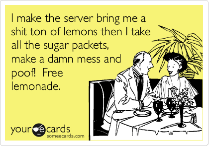 I make the server bring me a shit ton of lemons then I take all the sugar packets, make a damn mess and poof!  Free lemonade.