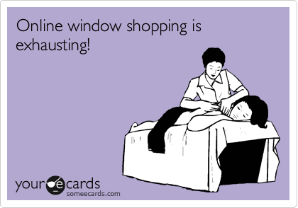 Online window shopping is exhausting!