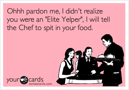 """Ohhh pardon me, I didn't realize you were an """"Elite Yelper"""", I will tell the Chef to spit in your food."""