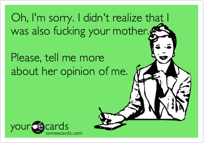 Oh, I'm sorry. I didn't realize that I was also fucking your mother.  Please, tell me more about her opinion of me.