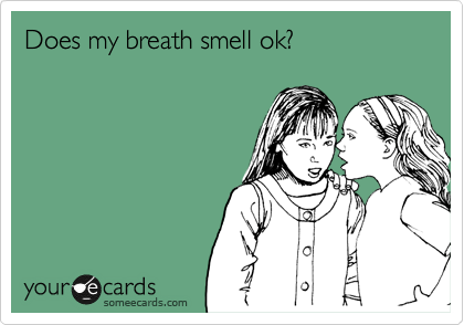 Does my breath smell ok?