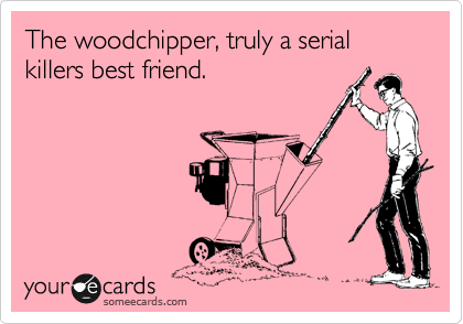 The woodchipper, truly a serial killers best friend.