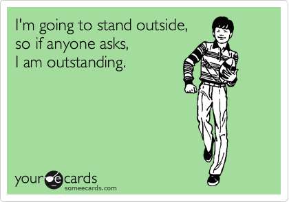 I'm going to stand outside,  so if anyone asks,   I am outstanding.