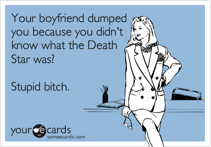 Your boyfriend dumped you because you didn't know what the Death Star was?    Stupid bitch.