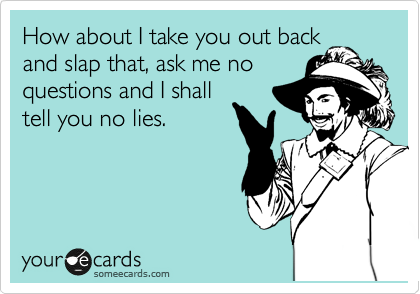 How about I take you out back and slap that, ask me no questions and I shall tell you no lies.