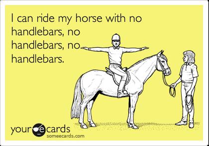 I can ride my horse with no handlebars, no handlebars, no handlebars.