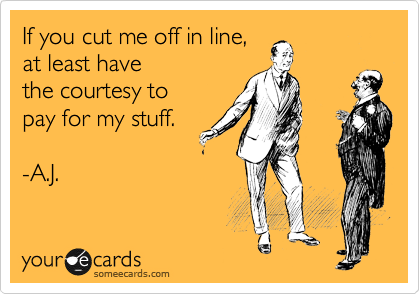 If you cut me off in line, at least have the courtesy to pay for my stuff.  -A.J.