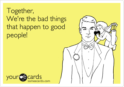 Together,  We're the bad things that happen to good people!