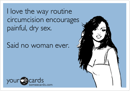 I love the way routine circumcision encourages painful, dry sex.  Said no woman ever.