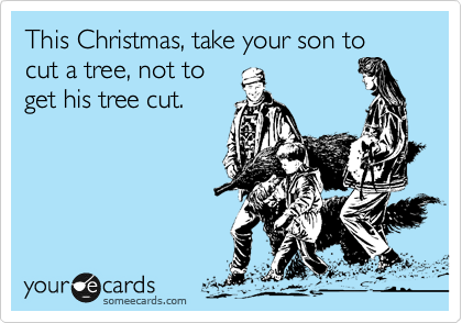 This Christmas, take your son to cut a tree, not to get his tree cut.