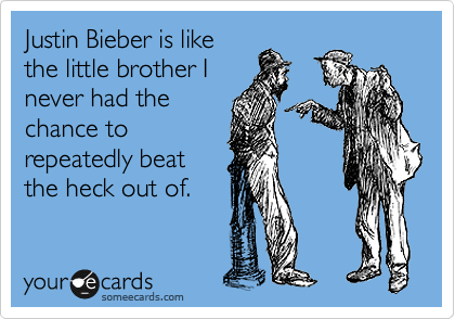 Justin Bieber is like the little brother I never had the chance to repeatedly beat the heck out of.