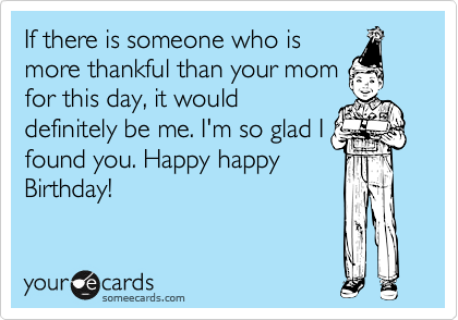 If there is someone who is more thankful than your mom for this day, it would definitely be me. I'm so glad I found you. Happy happy Birthday!