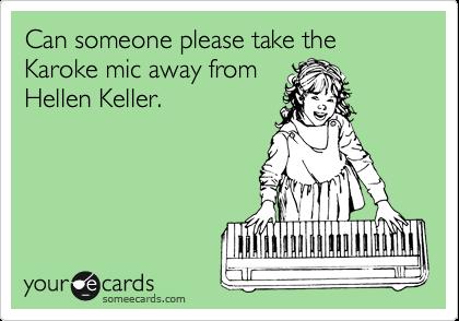 Can someone please take the Karoke mic away from Hellen Keller.