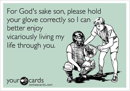 For God's sake son, please hold your glove correctly so I can better enjoy vicariously living my life through you.