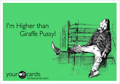 I'm Higher than         Giraffe Pussy!