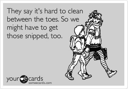 They say it's hard to clean between the toes. So we might have to get those snipped, too.