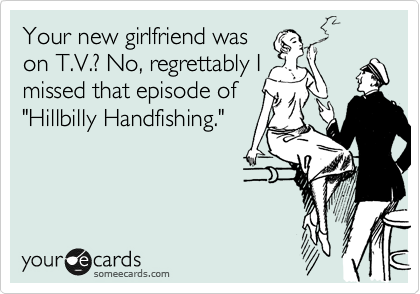 "Your new girlfriend was on T.V.? No, regrettably I missed that episode of ""Hillbilly Handfishing."""