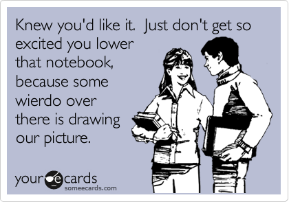 Knew you'd like it.  Just don't get so excited you lower that notebook, because some wierdo over there is drawing our picture.