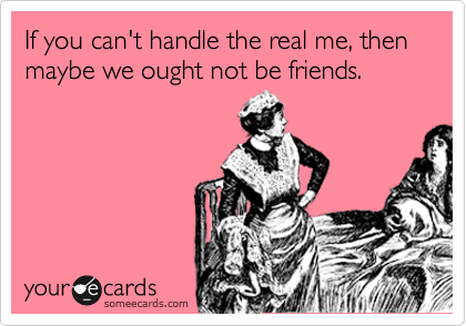 If you can't handle the real me, then maybe we ought not be friends.