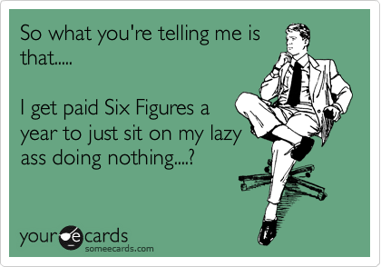 So what you're telling me is that.....  I get paid Six Figures a year to just sit on my lazy ass doing nothing....?