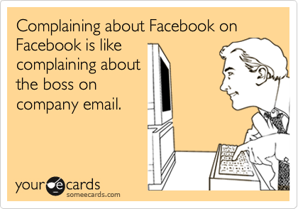 Complaining about Facebook on Facebook is like complaining about the boss on company email.