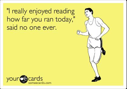 """I really enjoyed reading how far you ran today,"" said no one ever."