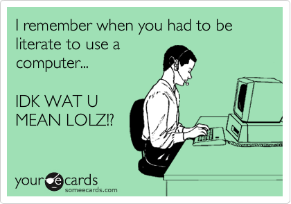 I remember when you had to be literate to use a computer...   IDK WAT U MEAN LOLZ!?